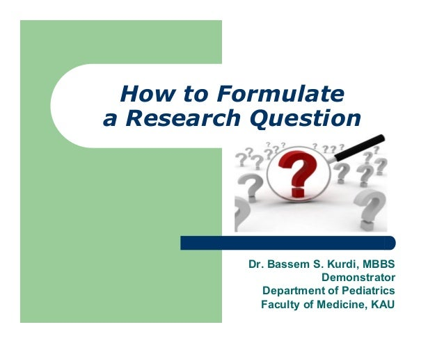 How to Formulatea Research QuestionDr. Bassem S. Kurdi, MBBSDemonstratorDepartment of PediatricsFaculty of Medicine, KAU