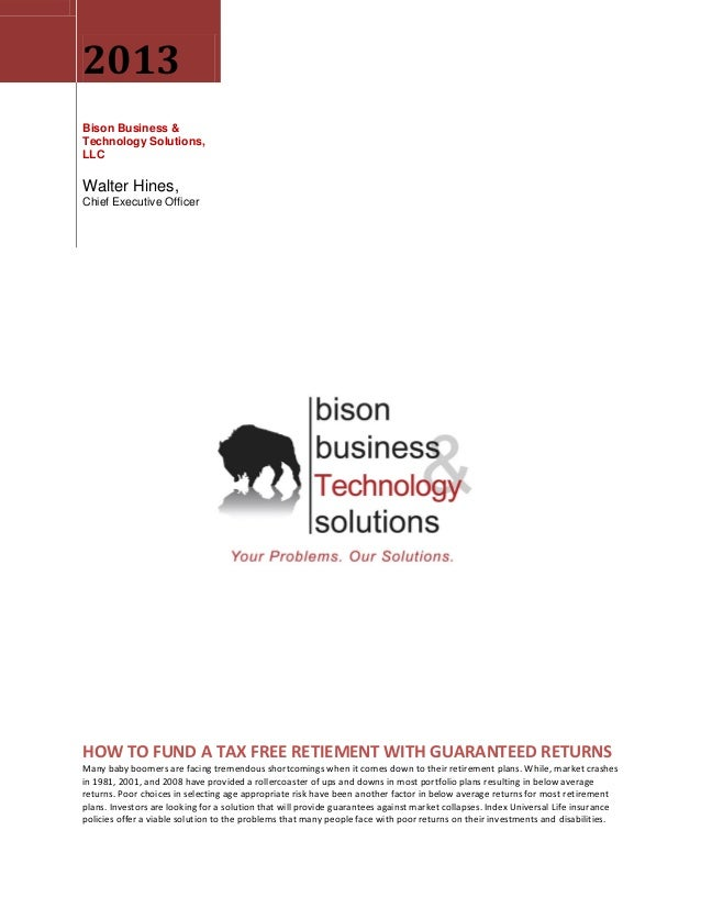 2013 Bison Business & Technology Solutions, LLC Walter Hines, Chief Executive Officer HOW TO FUND A TAX FREE RETIEMENT WIT...