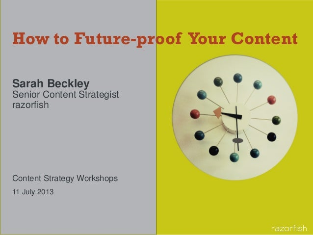 How to Future-proof Your Content Sarah Beckley Senior Content Strategist razorfish Content Strategy Workshops 11 July 2013