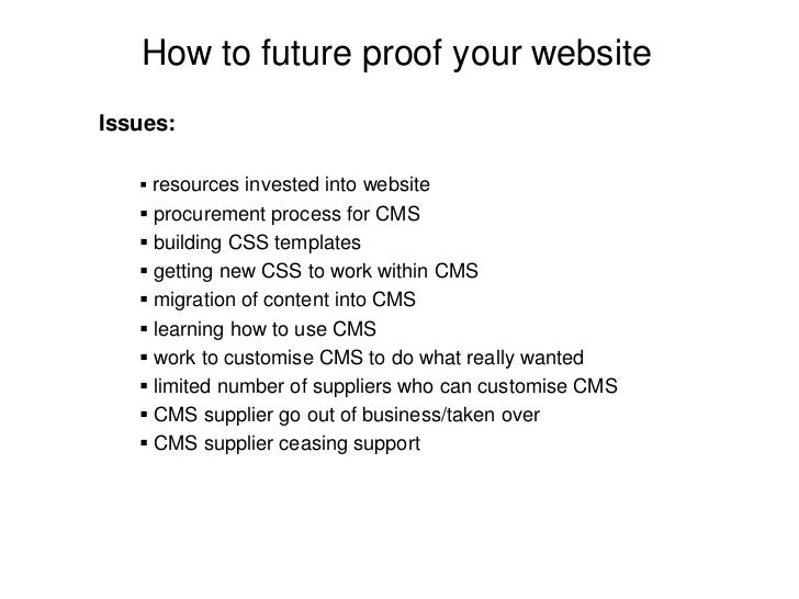 How to future proof your website Issues:      resources invested into website     procurement process for CMS     build...