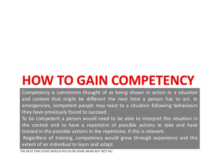 HOW TO GAIN COMPETENCY Competency is sometimes thought of as being shown in action in a situation and context that might b...