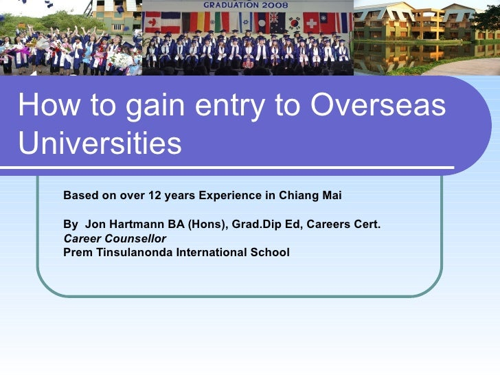 How to gain entry to OverseasUniversities   Based on over 12 years Experience in Chiang Mai   By Jon Hartmann BA (Hons), G...