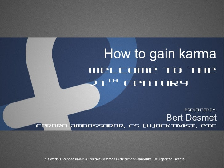 How to gain karma Welcome to the 21 th  century Bert Desmet PRESENTED BY: Fedora Ambassador, FS (h)acktivist, etc This wor...