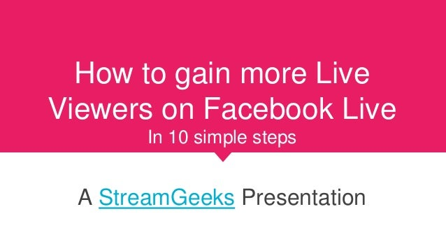 How to gain more Live Viewers on Facebook Live In 10 simple steps A StreamGeeks Presentation