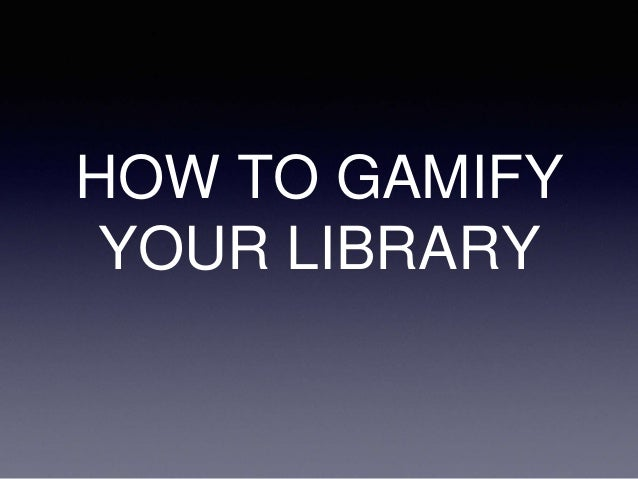 HOW TO GAMIFY YOUR LIBRARY