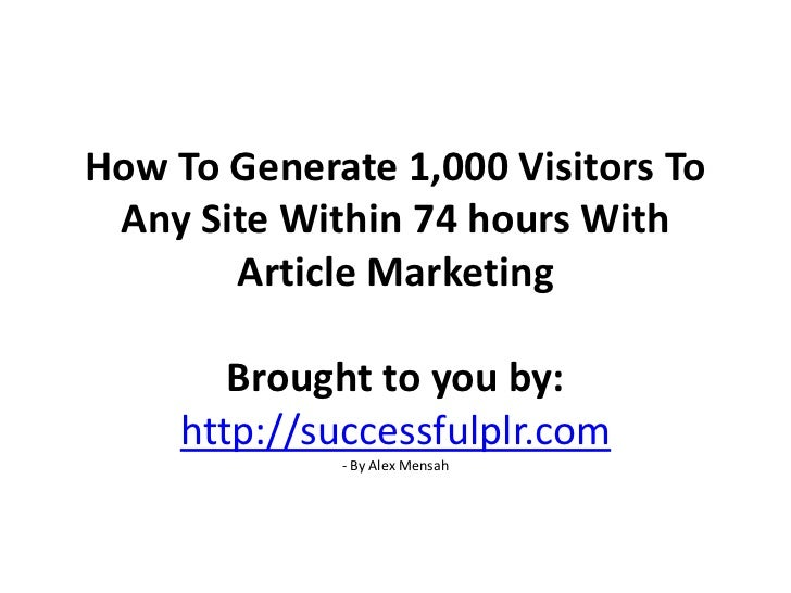 How To Generate 1,000 Visitors To Any Site Within 74 hours With Article MarketingBrought to you by: http://successfulplr.c...