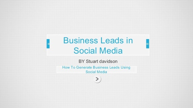 Business Leads in  Social Media  BY Stuart davidson  How To Generate Business Leads Using  Social Media
