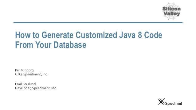 How to Generate Customized Java 8 Code From Your Database Per Minborg CTO, Speedment, Inc Emil Forslund Developer, Speedme...