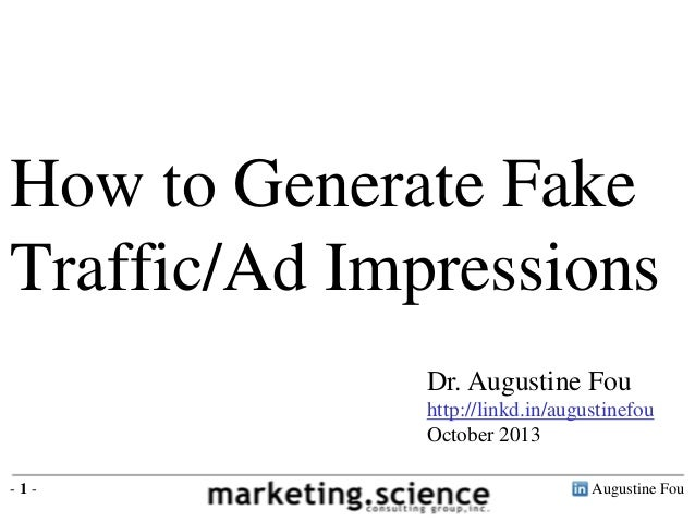 How to Generate Fake Traffic/Ad Impressions Dr. Augustine Fou http://linkd.in/augustinefou October 2013 -1-  Augustine Fou