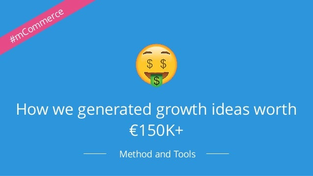How we generated growth ideas worth €150K+ Method and Tools #mCommerce