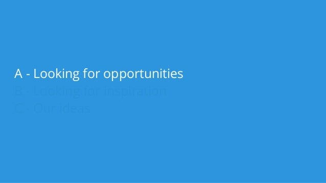 A - Looking for opportunities B - Looking for inspiration C - Our ideas
