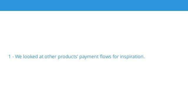 1 - We looked at other products' payment flows for inspiration.