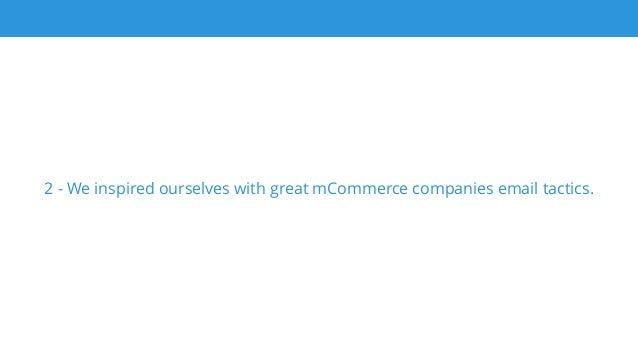 2 - We inspired ourselves with great mCommerce companies email tactics.