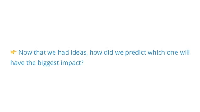 👉 Now that we had ideas, how did we predict which one will have the biggest impact?