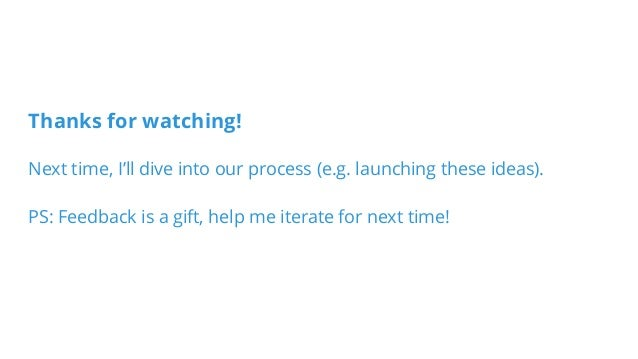Thanks for watching! Next time, I'll dive into our process (e.g. launching these ideas). PS: Feedback is a gift, help me i...