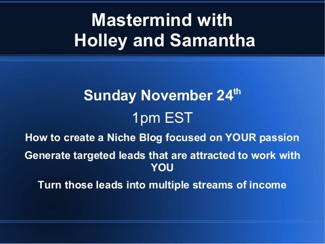 Mastermind with Holley and Samantha Sunday November 24  th  1pm EST How to create a Niche Blog focused on YOUR passion Gen...