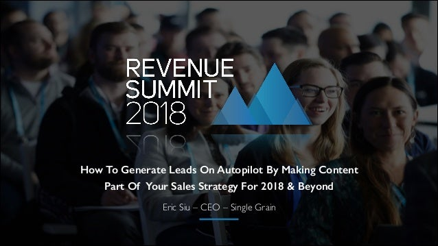Eric Siu – CEO – Single Grain How To Generate Leads On Autopilot By Making Content Part Of Your Sales Strategy For 2018 & ...