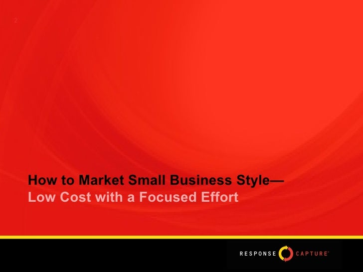 2 How to Market Small Business Style—  Low Cost with a Focused Effort