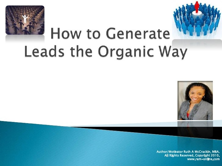 How to Generate Leads the Organic Way<br />Author/Motivator Ruth A McCrackin, MBA.<br />All Rights Reserved. Copyright 201...