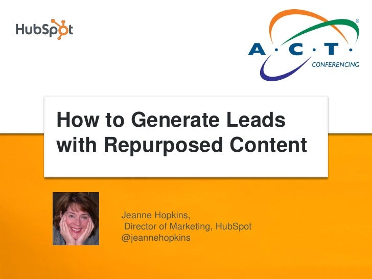 How to Generate Leads with Repurposed Content        Jeanne Hopkins,       Director of Marketing, HubSpot      @jeannehopk...
