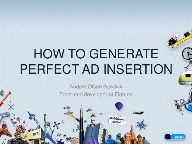 HOW TO GENERATE PERFECT AD INSERTION Anders Olsen Sandvik Front-end developer at Finn.no