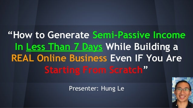 """""""How to Generate Semi-Passive Income In Less Than 7 Days While Building a REAL Online Business Even IF You Are Starting Fr..."""