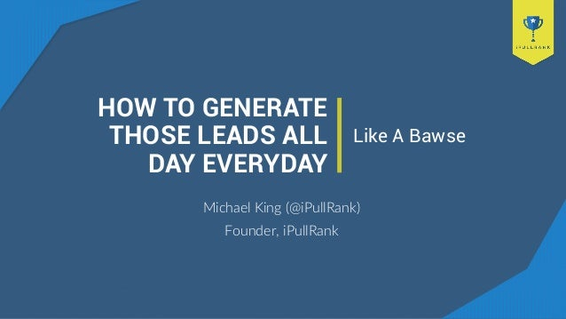 HOW TO GENERATE THOSE LEADS ALL DAY EVERYDAY Michael King (@iPullRank) Founder, iPullRank Like A Bawse