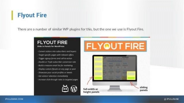 IPULLRANK.COM @ IPULLRANK Flyout Fire There are a number of similar WP plugins for this, but the one we use is Flyout Fire.