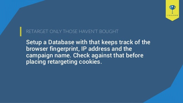 RETARGET ONLY THOSE HAVEN'T BOUGHT Setup a Database with that keeps track of the browser fingerprint, IP address and the c...