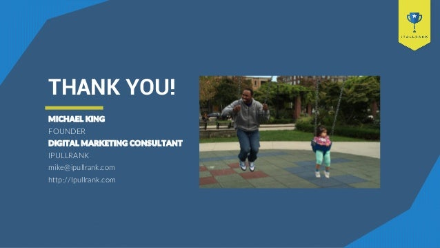 THANK YOU! MICHAEL KING FOUNDER DIGITAL MARKETING CONSULTANT IPULLRANK mike@ipullrank.com http://Ipullrank.com
