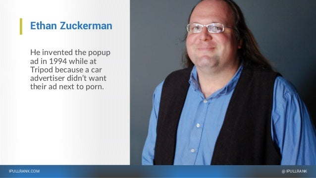 IPULLRANK.COM @ IPULLRANK Ethan Zuckerman He invented the popup ad in 1994 while at Tripod because a car advertiser didn't...
