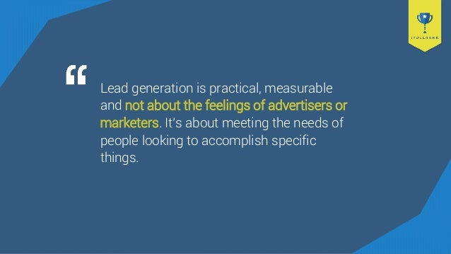 Lead generation is practical, measurable and not about the feelings of advertisers or marketers. It's about meeting the ne...