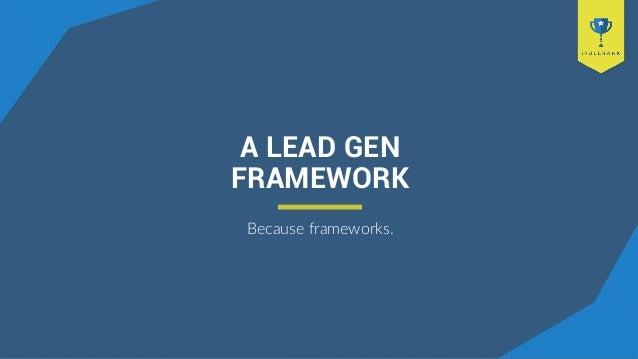 A LEAD GEN FRAMEWORK Because frameworks.