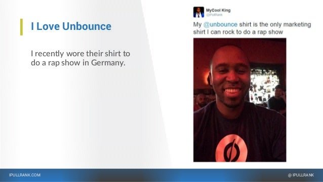 IPULLRANK.COM @ IPULLRANK I Love Unbounce I recently wore their shirt to do a rap show in Germany.