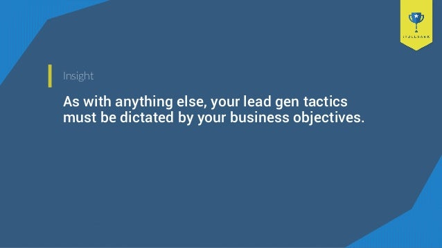 Insight As with anything else, your lead gen tactics must be dictated by your business objectives.