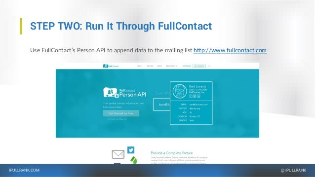 IPULLRANK.COM @ IPULLRANK STEP TWO: Run It Through FullContact Use FullContact's Person API to append data to the mailing ...