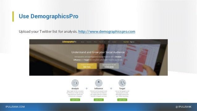 IPULLRANK.COM @ IPULLRANK Use DemographicsPro Upload your Twitter list for analysis. http://www.demographicspro.com