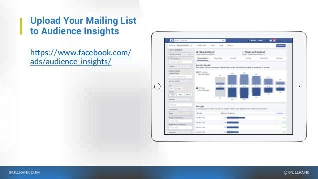 IPULLRANK.COM @ IPULLRANK Upload Your Mailing List to Audience Insights https://www.facebook.com/ ads/audience_insights/