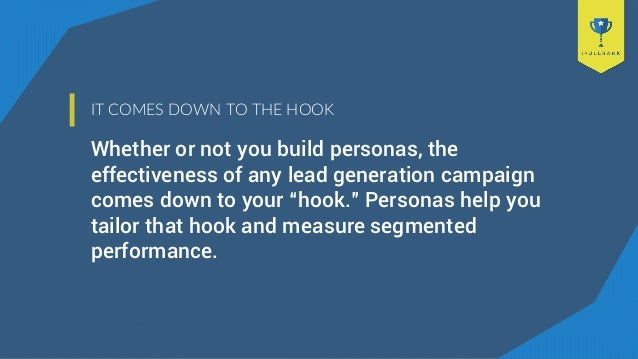 IT COMES DOWN TO THE HOOK Whether or not you build personas, the effectiveness of any lead generation campaign comes down ...