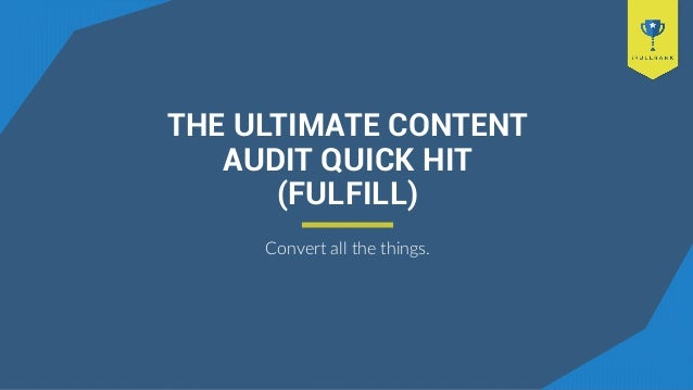 THE ULTIMATE CONTENT AUDIT QUICK HIT (FULFILL) Convert all the things.