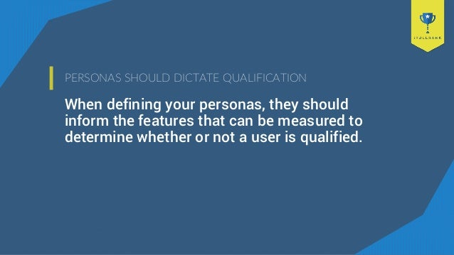 PERSONAS SHOULD DICTATE QUALIFICATION When defining your personas, they should inform the features that can be measured to...