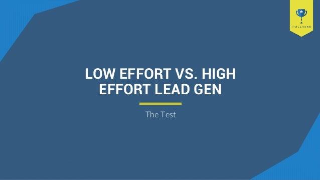 LOW EFFORT VS. HIGH EFFORT LEAD GEN The Test