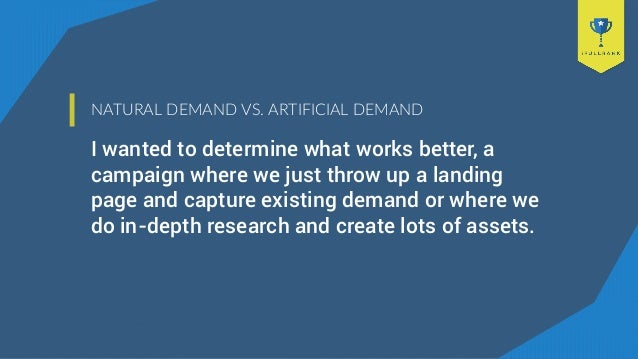 NATURAL DEMAND VS. ARTIFICIAL DEMAND I wanted to determine what works better, a campaign where we just throw up a landing ...