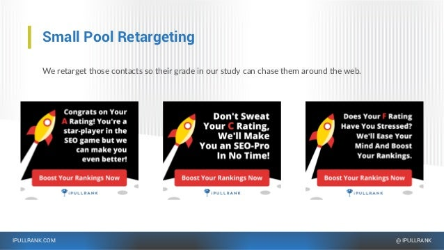 IPULLRANK.COM @ IPULLRANK Small Pool Retargeting We retarget those contacts so their grade in our study can chase them aro...