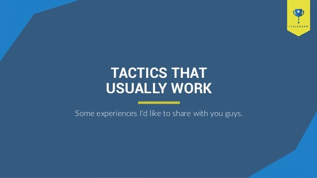TACTICS THAT USUALLY WORK Some experiences I'd like to share with you guys.