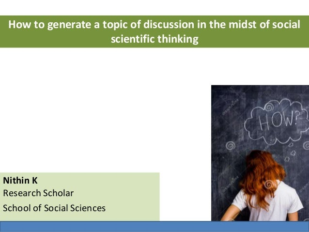 Nithin K Research Scholar School of Social Sciences How to generate a topic of discussion in the midst of social scientifi...