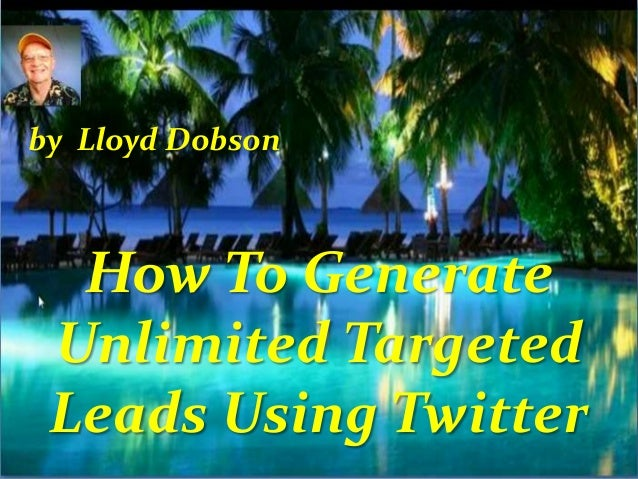 by Lloyd Dobson  How To Generate Unlimited Targeted Leads Using Twitter