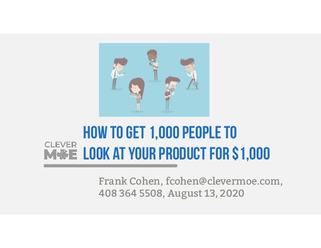 How to get 1,000 people to look at your product for $1,000 Frank Cohen, fcohen@clevermoe.com, 408 364 5508, August 13, 2020