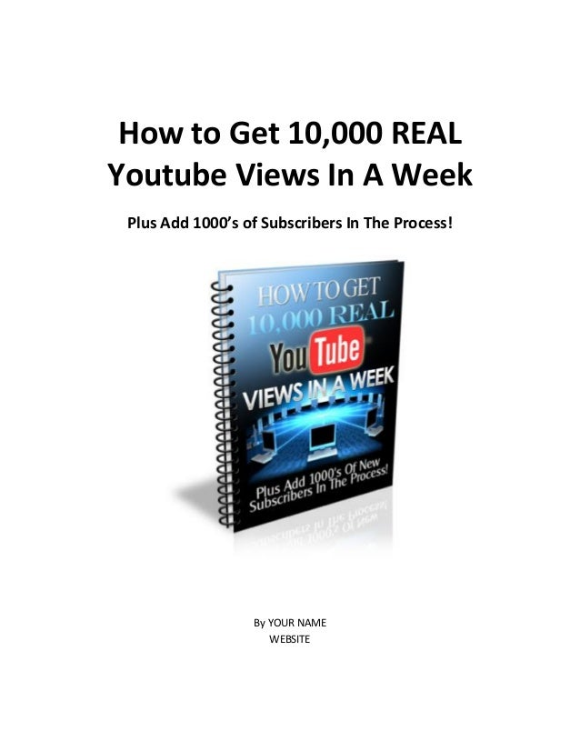 How to Get 10,000 REAL Youtube Views In A Week Plus Add 1000's of Subscribers In The Process! By YOUR NAME WEBSITE