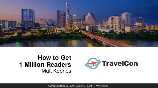How to Get 1 Million Readers Matt Kepnes SEPTEMBER 20–22, 2018 | AUSTIN, TEXAS | JW MARRIOTT
